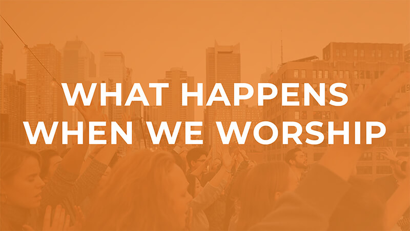 What Happens When We Worship